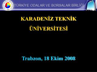 KARADENİZ TEKNİK ÜNİVERSİTESİ Trabzon, 18 Ekim 2008