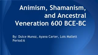 Animism, Shamanism, and Ancestral Veneration 600 BCE-BC