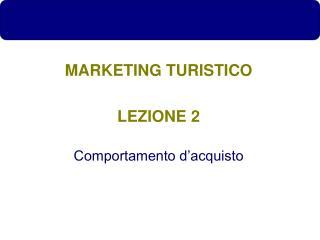 MARKETING TURISTICO LEZIONE 2 Comportamento d'acquisto