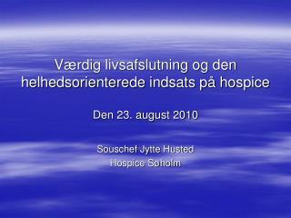 Værdig livsafslutning og den helhedsorienterede indsats på hospice Den 23. august 2010