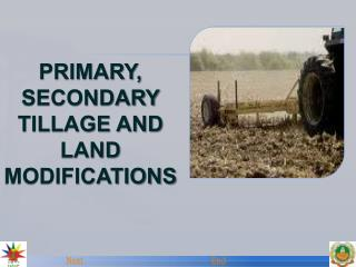 PRIMARY, SECONDARY TILLAGE AND LAND MODIFICATIONS