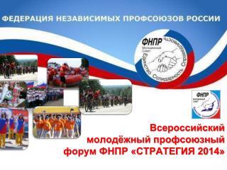 Всероссийский   молодёжный профсоюзный  форум ФНПР «СТРАТЕГИЯ 2014»