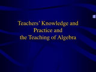 Teachers  Knowledge and Practice and  the Teaching of Algebra