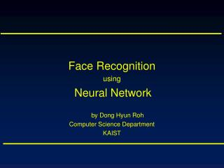 Face Recognition  using Neural Network by Dong Hyun Roh Computer Science Department KAIST