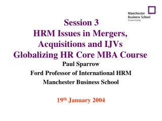 Session 3 HRM Issues in Mergers, Acquisitions and IJVs Globalizing HR Core MBA Course