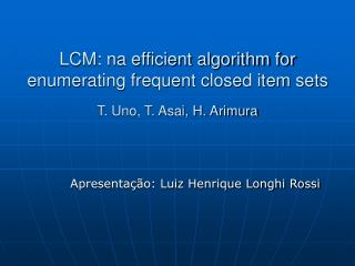 LCM: na efficient algorithm for enumerating frequent closed item sets T. Uno, T. Asai, H. Arimura