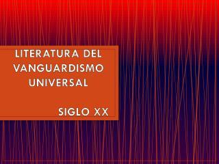 LITERATURA DEL  VANGUARDISMO UNIVERSAL                SIGLO XX