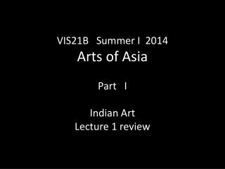 VIS21B   Summer I  2014 Arts of Asia Part   I Indian Art  Lecture 1 review