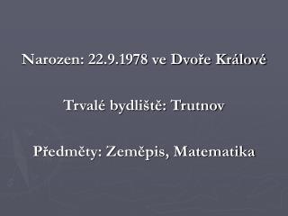 Narozen: 22.9.1978 ve Dvoře Králové Trvalé bydliště: Trutnov Předměty: Zeměpis, Matematika