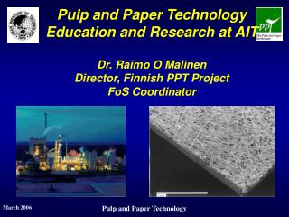Pulp and Paper Technology Education and Research at AIT  Dr. Raimo O Malinen Director, Finnish PPT Project FoS Coordinat