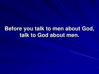 Before you talk to men about God, talk to God about men.