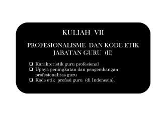 KULIAH  VII PROFESIONALISME  DAN KODE  ETIK  JABATAN GURU  (II) Karakteristik  guru  profesional