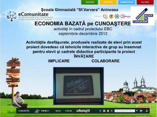 ECONOMIA BA ZATĂ pe CUNOAŞTERE activităţi în cadrul proiectului EBC septembrie-decembrie 2012