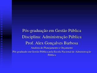 Pós-graduação em Gestão Pública Disciplina: Administração Pública Prof. Alex Gonçalves Barbosa