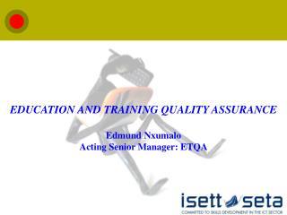 EDUCATION AND TRAINING QUALITY ASSURANCE Edmund Nxumalo Acting Senior Manager: ETQA