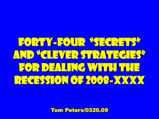 Forty-four   Secrets  and  clever Strategies  For dealing with the Recession of 2008-XXXX  Tom Peters