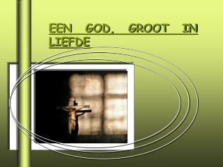 EEN GOD, GROOT IN LIEFDE