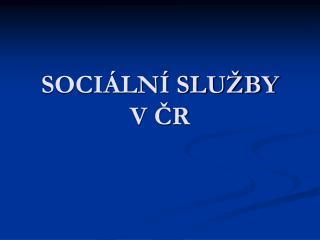 SOCIÁLNÍ SLUŽBY  V ČR