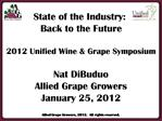 State of the Industry:  Back to the Future  2012 Unified Wine  Grape Symposium  Nat DiBuduo Allied Grape Growers January