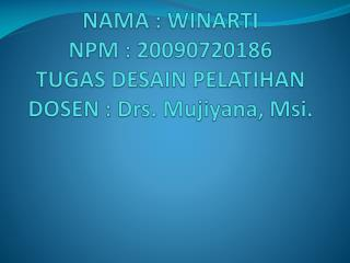NAMA : WINARTI NPM : 20090720186 TUGAS DESAIN PELATIHAN DOSEN : Drs. Mujiyana, Msi.