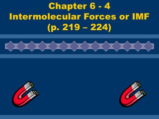 Chapter 6 - 4 Intermolecular Forces or IMF (p. 219 – 224)