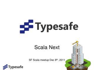 Scala Next SF Scala meetup Dec 8 th , 2011