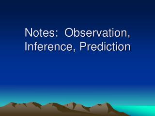 Notes:  Observation, Inference, Prediction
