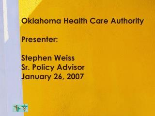 Oklahoma Health Care Authority  Presenter:  Stephen Weiss  Sr. Policy Advisor January 26, 2007