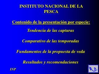 INSTITUTO NACIONAL DE LA PESCA Contenido de la presentación por especie: