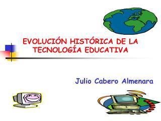 EVOLUCI�N HIST�RICA DE LA TECNOLOG�A EDUCATIVA Julio Cabero Almenara