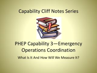 Capability Cliff Notes Series PHEP Capability 3—Emergency Operations Coordination