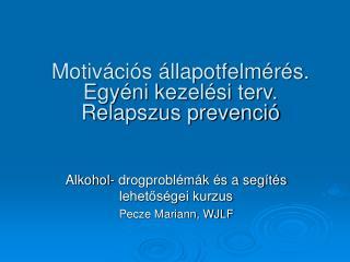 Motivációs állapotfelmérés. Egyéni kezelési terv.  Relapszus prevenció
