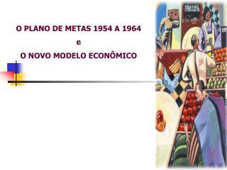 O PLANO DE METAS 1954 A 1964 e O NOVO MODELO ECONÔMICO
