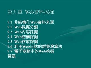 Web 採掘是利用資料採掘技術從 Web 文件及 Web 服 務中自動發現並萃取人們感興趣的資訊。它是一項 整合式技術,涉及到 Internet 技術、人工智慧、電腦