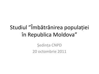 Studiul ��mb?tr�nirea popula?iei �n Republica Moldova�