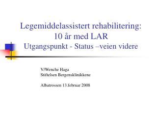 Legemiddelassistert rehabilitering:          10  r med LAR  Utgangspunkt - Status  veien videre