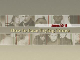 How to Face Trying Times