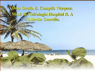 Dra: Oralia E. Comptis Vázquez. MAE de Nefrología Hospital R. A Calderón Guardia.