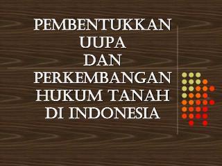 PEMBENTUKKAN UUPA  DAN PERKEMBANGAN HUKUM TANAH  DI INDONESIA
