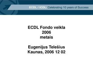 ECDL Fondo veikla 2006 metais Eugenijus Tele šius Kaunas, 2006 12 02
