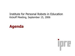 Institute for Personal Robots in Education Kickoff Meeting, September 15, 2006 Agenda