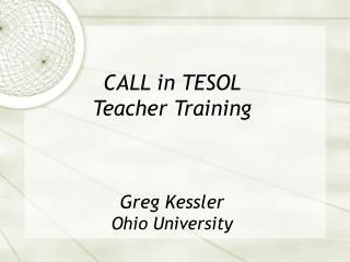 CALL in TESOL  Teacher Training Greg Kessler Ohio University