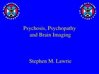 Psychosis, Psychopathy  and Brain Imaging  Stephen M. Lawrie