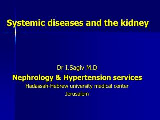 Systemic diseases and the kidney Dr I.Sagiv M.D Nephrology & Hypertension services