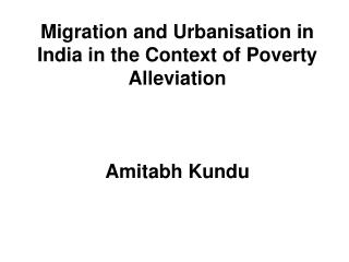 Migration and Urbanisation in India in the Context of Poverty Alleviation    Amitabh Kundu