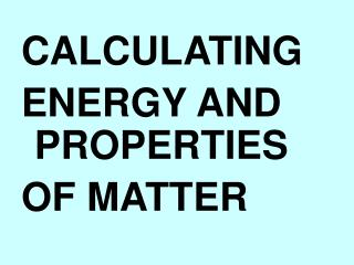 CALCULATING ENERGY AND PROPERTIES OF MATTER