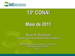 13ª CONAI Maio de 2011 Bruno M. Rodrigues Gerente de Acompanhamento das Operadoras