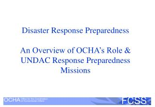 Disaster Response Preparedness An Overview of OCHA's Role & UNDAC Response Preparedness Missions