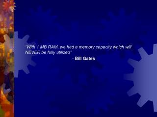 """With 1 MB RAM, we had a memory capacity which will NEVER be fully utilized"" 			-  Bill Gates"
