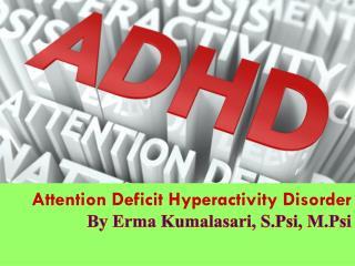 Attention Deficit Hyperactivity Disorder By Erma  Kumalasari ,  S.Psi ,  M.Psi